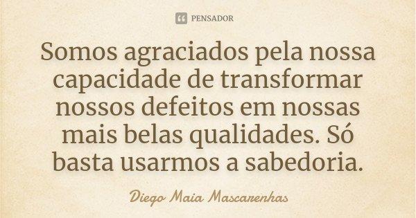 Somos agraciados pela nossa capacidade de transformar nossos defeitos em nossas mais belas qualidades. Só basta usarmos a sabedoria.... Frase de Diego Maia Mascarenhas.