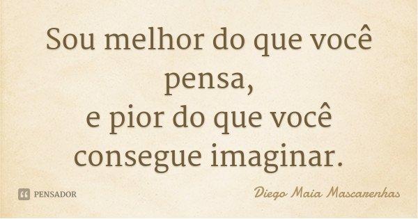 Sou melhor do que você pensa, e pior do que você consegue imaginar.... Frase de Diego Maia Mascarenhas.