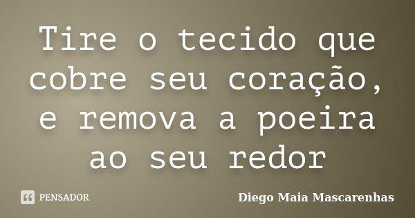 Tire o tecido que cobre seu coração, e remova a poeira ao seu redor... Frase de Diego Maia Mascarenhas.