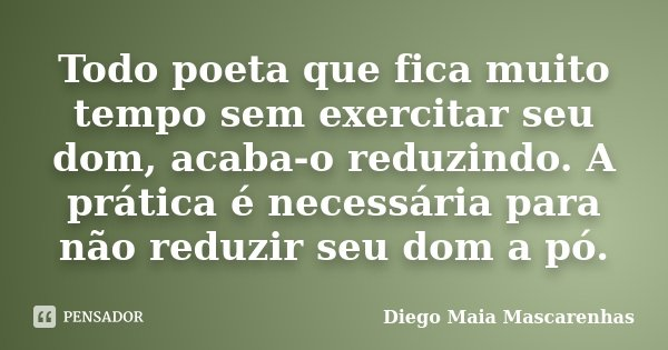 Todo poeta que fica muito tempo sem exercitar seu dom, acaba-o reduzindo. A prática é necessária para não reduzir seu dom a pó.... Frase de Diego Maia Mascarenhas.