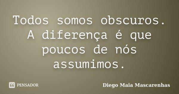 Todos somos obscuros. A diferença é que poucos de nós assumimos.... Frase de Diego Maia Mascarenhas.