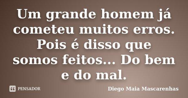 Um grande homem já cometeu muitos erros. Pois é disso que somos feitos... Do bem e do mal.... Frase de Diego Maia Mascarenhas.