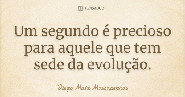 Um segundo é precioso para aquele que tem sede da evolução.... Frase de Diego Maia Mascarenhas.