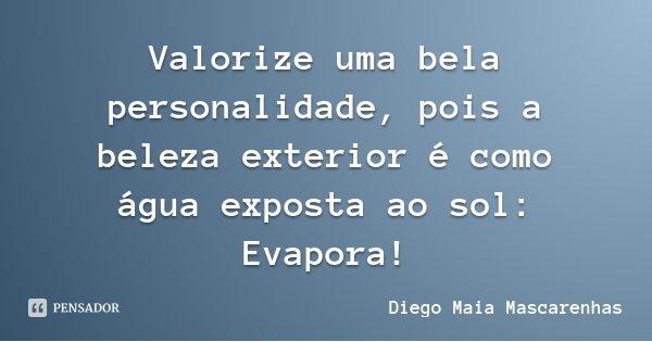 Valorize uma bela personalidade, pois a beleza exterior é como água exposta ao sol: Evapora!... Frase de Diego Maia Mascarenhas.