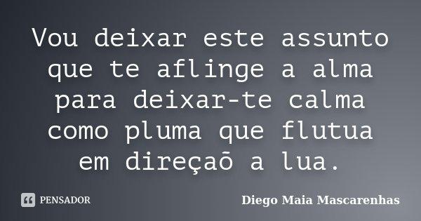 Vou deixar este assunto que te aflinge a alma para deixar-te calma como pluma que flutua em direçaõ a lua.... Frase de Diego Maia Mascarenhas.
