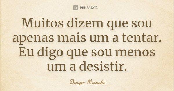 Muitos dizem que sou apenas mais um a tentar. Eu digo que sou menos um a desistir.... Frase de Diego Marchi.