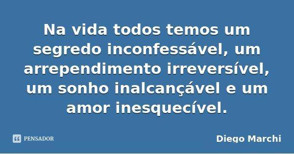 Na vida todos temos um segredo inconfessável, um arrependimento irreversível, um sonho inalcançável e um amor inesquecível.... Frase de Diego Marchi.
