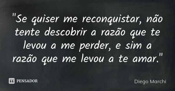 """""""Se quiser me reconquistar, não tente descobrir a razão que te levou a me perder, e sim a razão que me levou a te amar.""""... Frase de Diego Marchi."""