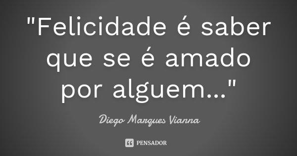 """""""Felicidade é saber que se é amado por alguem...""""... Frase de Diego Marques Vianna."""