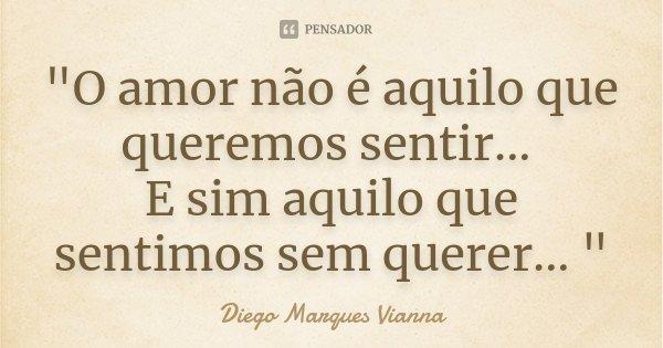 """""""O amor não é aquilo que queremos sentir... E sim aquilo que sentimos sem querer... """"... Frase de Diego Marques Vianna."""