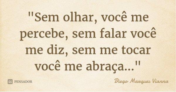 """""""Sem olhar, você me percebe, sem falar você me diz, sem me tocar você me abraça...""""... Frase de Diego Marques Vianna."""