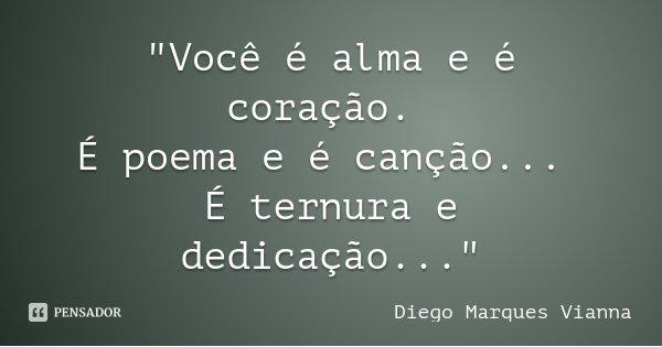 """""""Você é alma e é coração. É poema e é canção... É ternura e dedicação...""""... Frase de Diego Marques Vianna."""