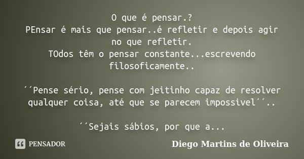 O que é pensar.? PEnsar é mais que pensar..é refletir e depois agir no que refletir. TOdos têm o pensar constante...escrevendo filosoficamente.. ´´Pense sério, ... Frase de Diego Martins de Oliveira.