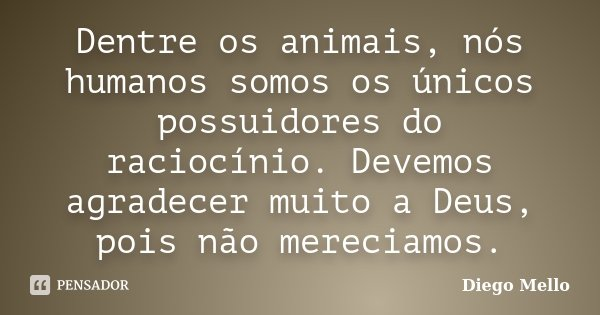 Dentre os animais, nós humanos somos os únicos possuidores do raciocínio. Devemos agradecer muito a Deus, pois não mereciamos.... Frase de Diego Mello.