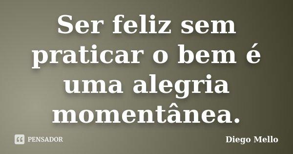 Ser feliz sem praticar o bem é uma alegria momentânea.... Frase de Diego Mello.