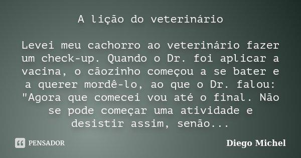 A lição do veterinário Levei meu cachorro ao veterinário fazer um check-up. Quando o Dr. foi aplicar a vacina, o cãozinho começou a se bater e a querer mordê-lo... Frase de Diego Michel.
