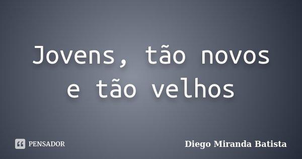 Jovens, tão novos e tão velhos... Frase de Diego Miranda Batista.
