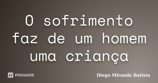 O sofrimento faz de um homem uma criança... Frase de Diego Miranda Batista.