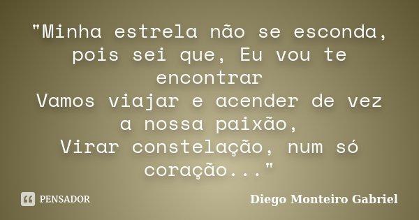"""""""Minha estrela não se esconda, pois sei que, Eu vou te encontrar Vamos viajar e acender de vez a nossa paixão, Virar constelação, num só coração...""""... Frase de Diego Monteiro  Gabriel."""