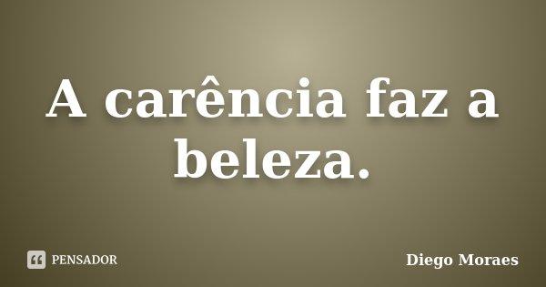 A carência faz a beleza.... Frase de Diego Moraes.
