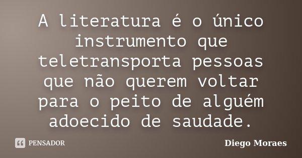 A literatura é o único instrumento que teletransporta pessoas que não querem voltar para o peito de alguém adoecido de saudade.... Frase de Diego Moraes.