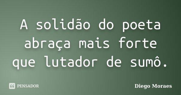 A solidão do poeta abraça mais forte que lutador de sumô.... Frase de Diego Moraes.