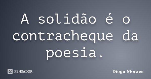 A solidão é o contracheque da poesia.... Frase de Diego Moraes.