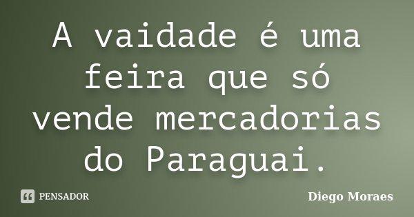 A vaidade é uma feira que só vende mercadorias do Paraguai.... Frase de Diego Moraes.