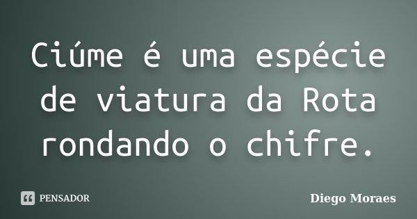 Ciúme é uma espécie de viatura da Rota rondando o chifre.... Frase de Diego Moraes.