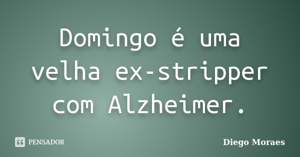 Domingo é uma velha ex-stripper com Alzheimer.... Frase de Diego Moraes.