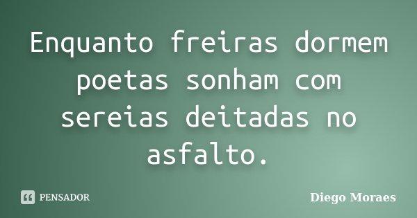 Enquanto freiras dormem poetas sonham com sereias deitadas no asfalto.... Frase de Diego Moraes.