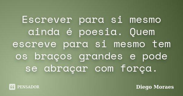 Escrever para si mesmo ainda é poesia. Quem escreve para si mesmo tem os braços grandes e pode se abraçar com força.... Frase de Diego Moraes.