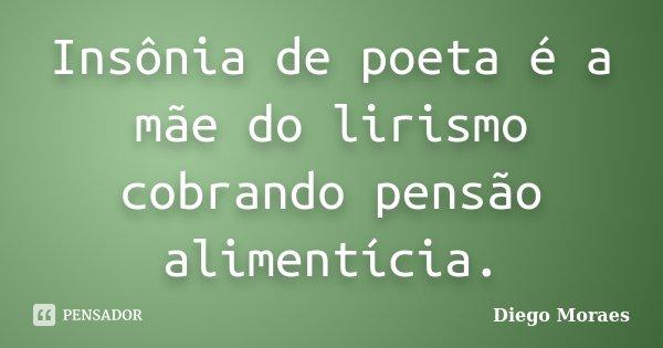 Insônia de poeta é a mãe do lirismo cobrando pensão alimentícia.... Frase de Diego Moraes.