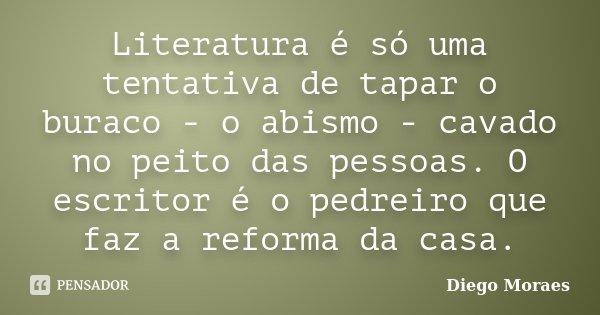 Literatura é só uma tentativa de tapar o buraco - o abismo - cavado no peito das pessoas. O escritor é o pedreiro que faz a reforma da casa.... Frase de Diego Moraes.