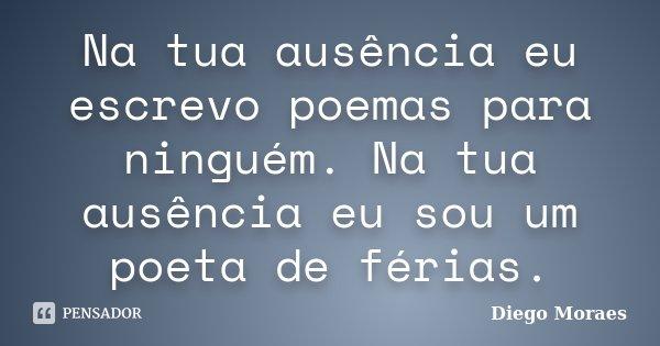 Na tua ausência eu escrevo poemas para ninguém. Na tua ausência eu sou um poeta de férias.... Frase de Diego Moraes.