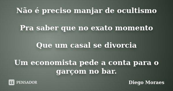 Não é preciso manjar de ocultismo Pra saber que no exato momento Que um casal se divorcia Um economista pede a conta para o garçom no bar.... Frase de Diego Moraes.