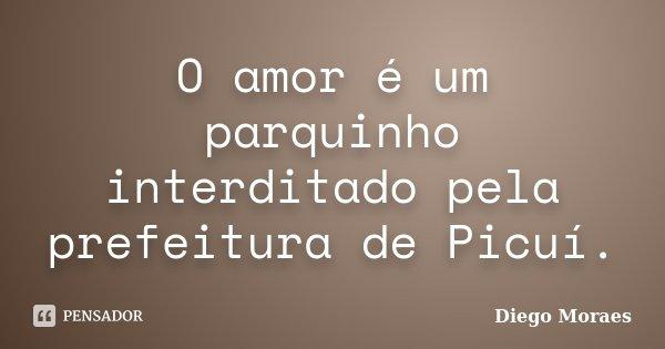 O amor é um parquinho interditado pela prefeitura de Picuí.... Frase de Diego Moraes.
