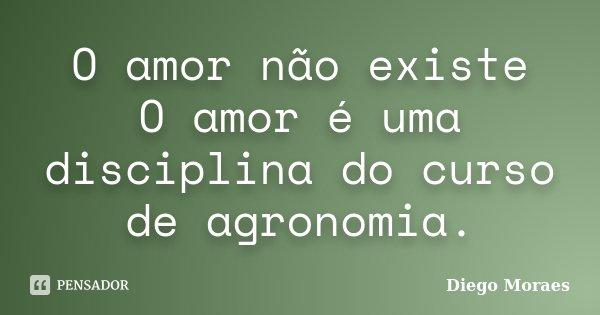 O amor não existe O amor é uma disciplina do curso de agronomia.... Frase de Diego Moraes.