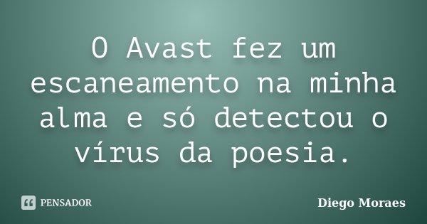 O Avast fez um escaneamento na minha alma e só detectou o vírus da poesia.... Frase de Diego Moraes.