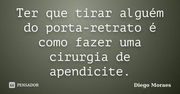 Ter que tirar alguém do porta-retrato é como fazer uma cirurgia de apendicite.... Frase de Diego Moraes.