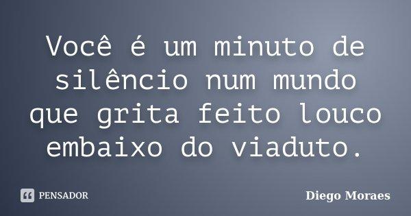Você é um minuto de silêncio num mundo que grita feito louco embaixo do viaduto.... Frase de Diego Moraes.