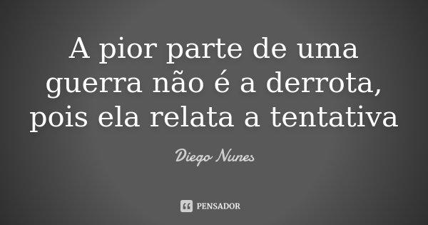 A pior parte de uma guerra não é a derrota, pois ela relata a tentativa... Frase de Diego Nunes.