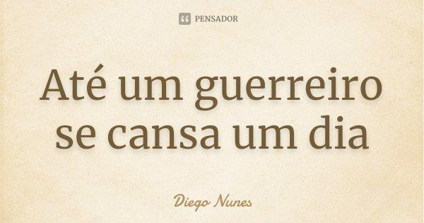 Até um guerreiro se cansa um dia... Frase de Diego Nunes.