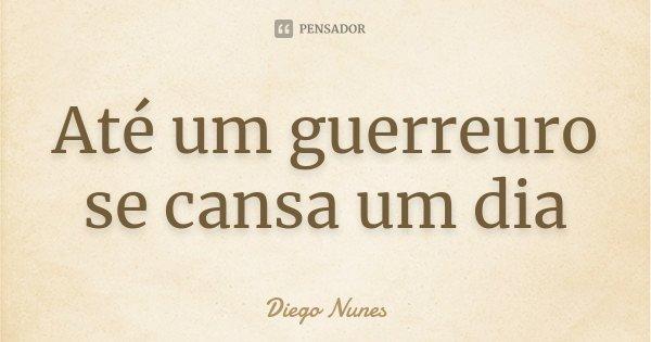 Até um guerreuro se cansa um dia... Frase de Diego Nunes.