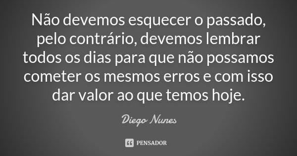 Não devemos esquecer o passado, pelo contrário, devemos lembrar todos os dias para que não possamos cometer os mesmos erros e com isso dar valor ao que temos ho... Frase de Diego Nunes.