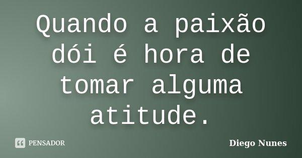 Quando a paixão dói é hora de tomar alguma atitude.... Frase de Diego Nunes.