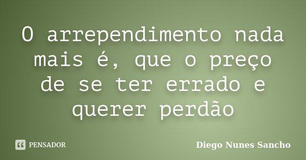 O arrependimento nada mais é, que o preço de se ter errado e querer perdão... Frase de Diego Nunes Sancho.