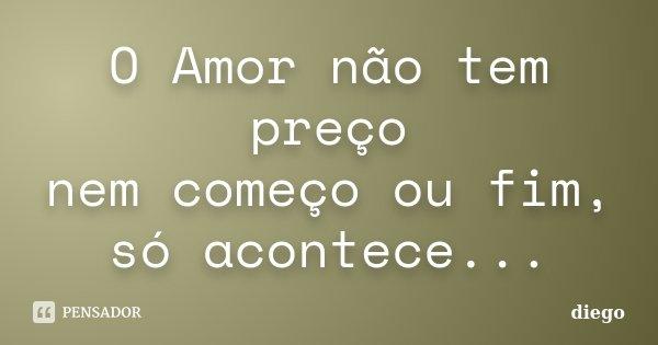 O Amor não tem preço nem começo ou fim, só acontece...... Frase de Diêgo.