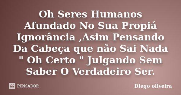 """Oh Seres Humanos Afundado No Sua Propiá Ignorância ,Asim Pensando Da Cabeça que não Sai Nada """" Oh Certo """" Julgando Sem Saber O Verdadeiro Ser.... Frase de Diego Oliveira."""