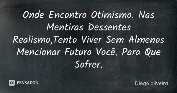 Onde Encontro Otimismo. Nas Mentiras Dessentes Realismo,Tento Viver Sem Almenos Mencionar Futuro Você. Para Que Sofrer.... Frase de Diego Oliveira.